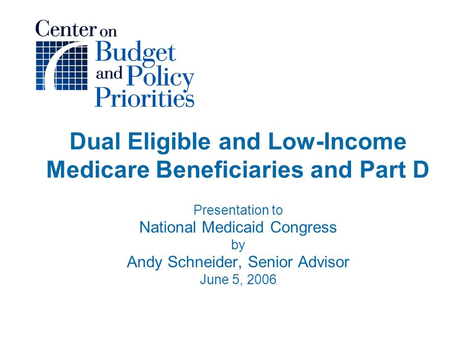 Dual Eligible and Low-Income Medicare Beneficiaries and Part D Presentation to National Medicaid Congress by Andy Schneider, Senior Advisor June 5, 2006