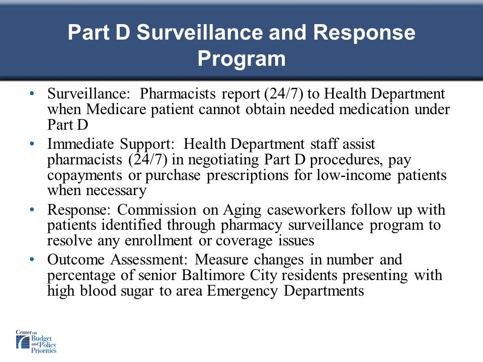 Part D Surveillance and Response Program Surveillance: Pharmacists report (24/7) to Health Department when Medicare patient cannot obtain needed medication under Part D Immediate Support: Health Department staff assist pharmacists (24/7) in negotiating Part D procedures, pay copayments or purchase prescriptions for low-income patients when necessary Response: Commission on Aging caseworkers follow up with patients identified through pharmacy surveillance program to resolve any enrollment or coverage issues Outcome Assessment: Measure changes in number and percentage of senior Baltimore City residents presenting with high blood sugar to area Emergency Departments