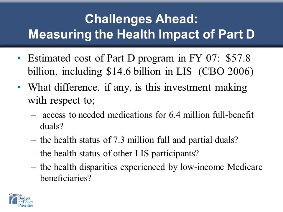 Challenges Ahead: Measuring the Health Impact of Part D Estimated cost of Part D program in FY 07: $57.8 billion, including $14.6 billion in LIS (CBO 2006) What difference, if any, is this investment making with respect to; – access to needed medications for 6.4 million full-benefit duals.