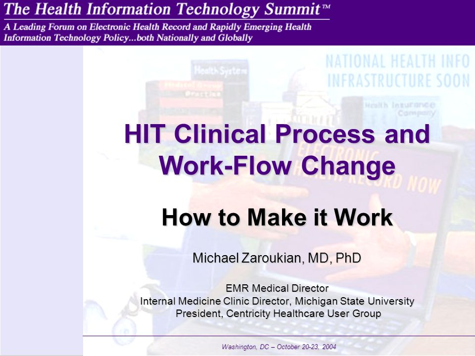 Washington, DC – October 20-23, 2004 HIT Clinical Process and Work-Flow Change How to Make it Work Michael Zaroukian, MD, PhD EMR Medical Director Int
