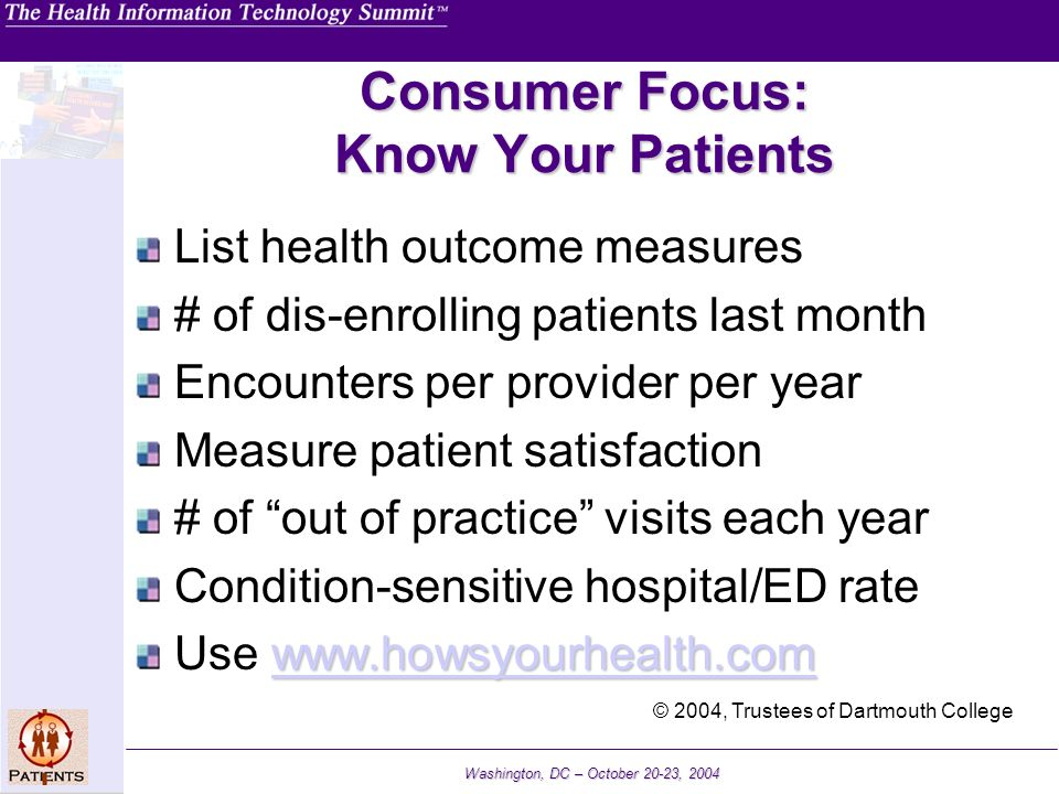Washington, DC – October 20-23, 2004 Consumer Focus: Know Your Patients List health outcome measures # of dis-enrolling patients last month Encounters