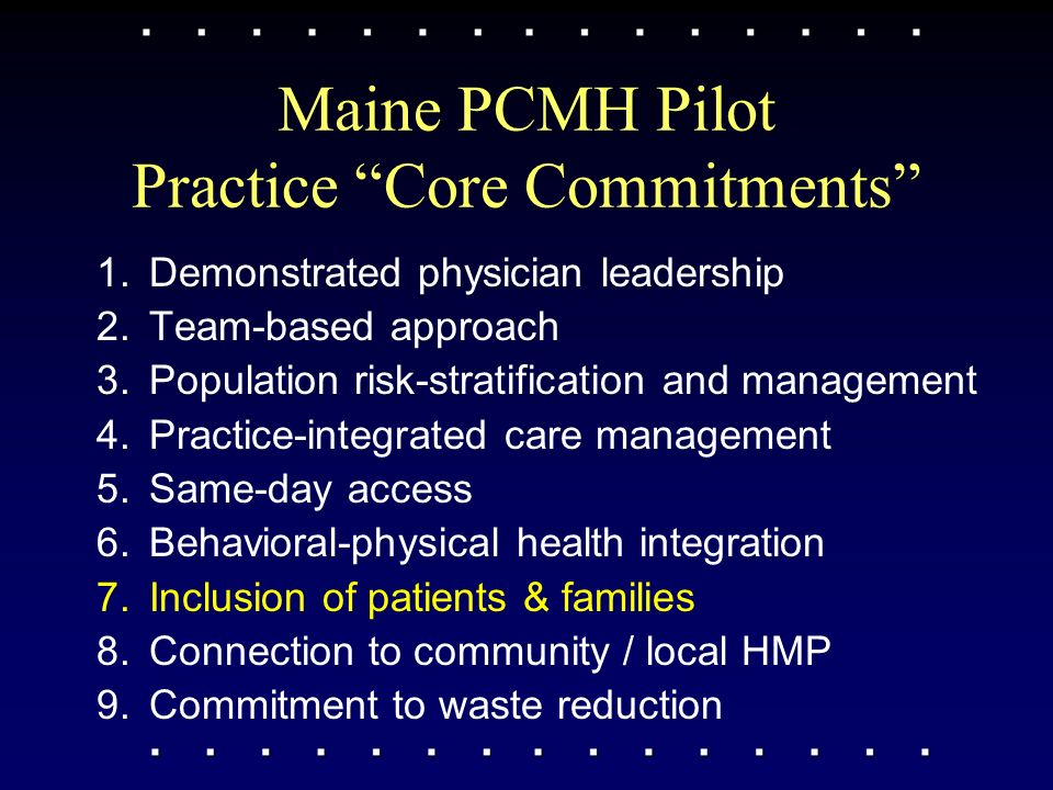 Maine PCMH Pilot Practice Core Commitments 1.Demonstrated physician leadership 2.Team-based approach 3.Population risk-stratification and management 4.Practice-integrated care management 5.Same-day access 6.Behavioral-physical health integration 7.Inclusion of patients & families 8.Connection to community / local HMP 9.Commitment to waste reduction