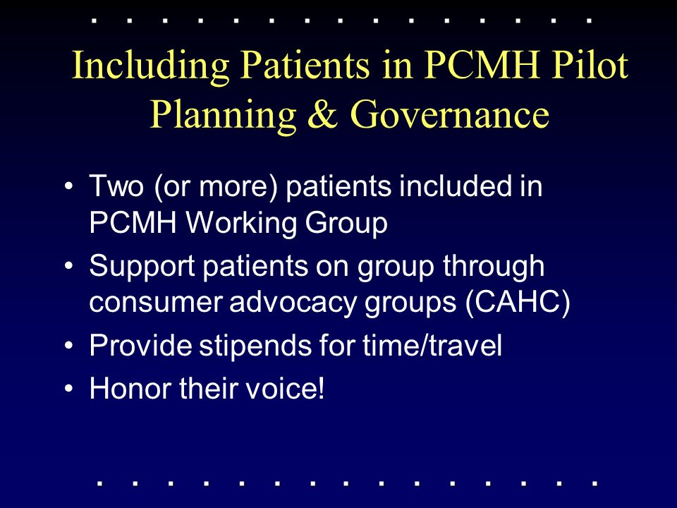 Including Patients in PCMH Pilot Planning & Governance Two (or more) patients included in PCMH Working Group Support patients on group through consumer advocacy groups (CAHC) Provide stipends for time/travel Honor their voice!