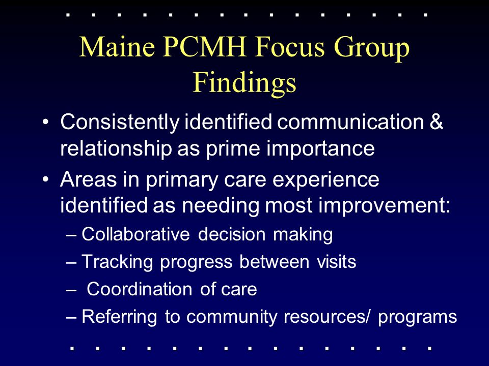 Maine PCMH Focus Group Findings Consistently identified communication & relationship as prime importance Areas in primary care experience identified as needing most improvement: –Collaborative decision making –Tracking progress between visits – Coordination of care –Referring to community resources/ programs