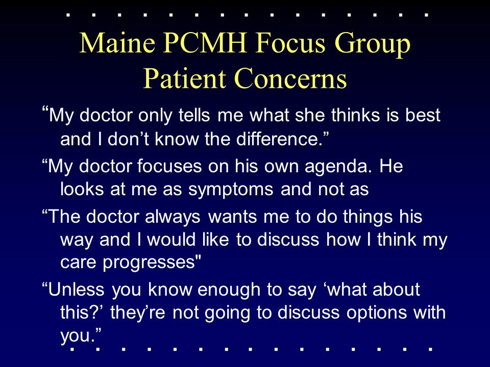 Maine PCMH Focus Group Patient Concerns My doctor only tells me what she thinks is best and I dont know the difference.
