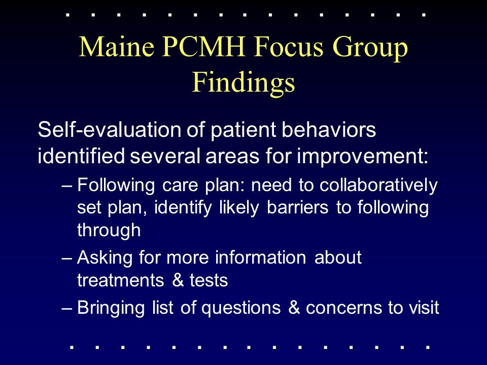 Maine PCMH Focus Group Findings Self-evaluation of patient behaviors identified several areas for improvement: –Following care plan: need to collaboratively set plan, identify likely barriers to following through –Asking for more information about treatments & tests –Bringing list of questions & concerns to visit