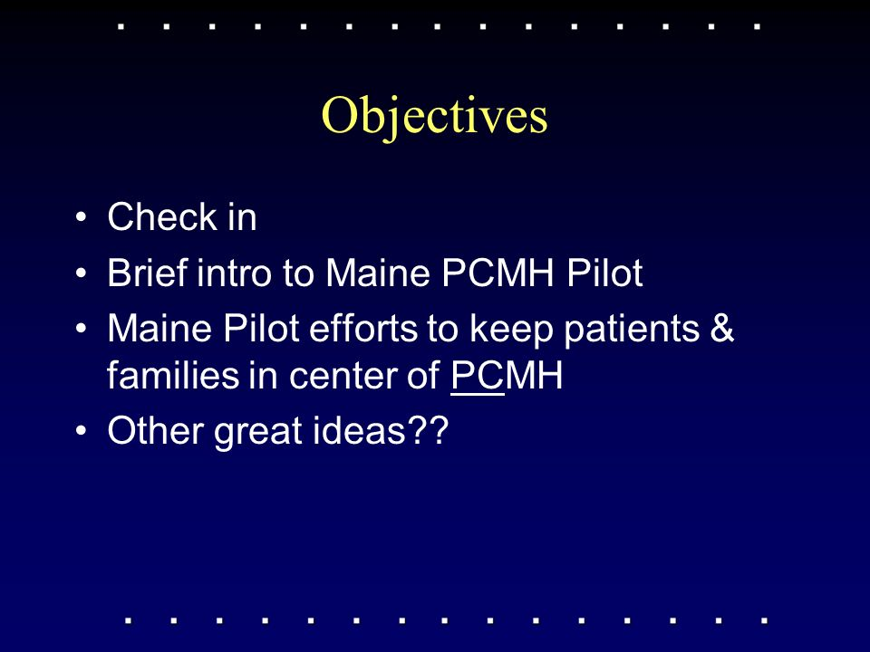 Objectives Check in Brief intro to Maine PCMH Pilot Maine Pilot efforts to keep patients & families in center of PCMH Other great ideas