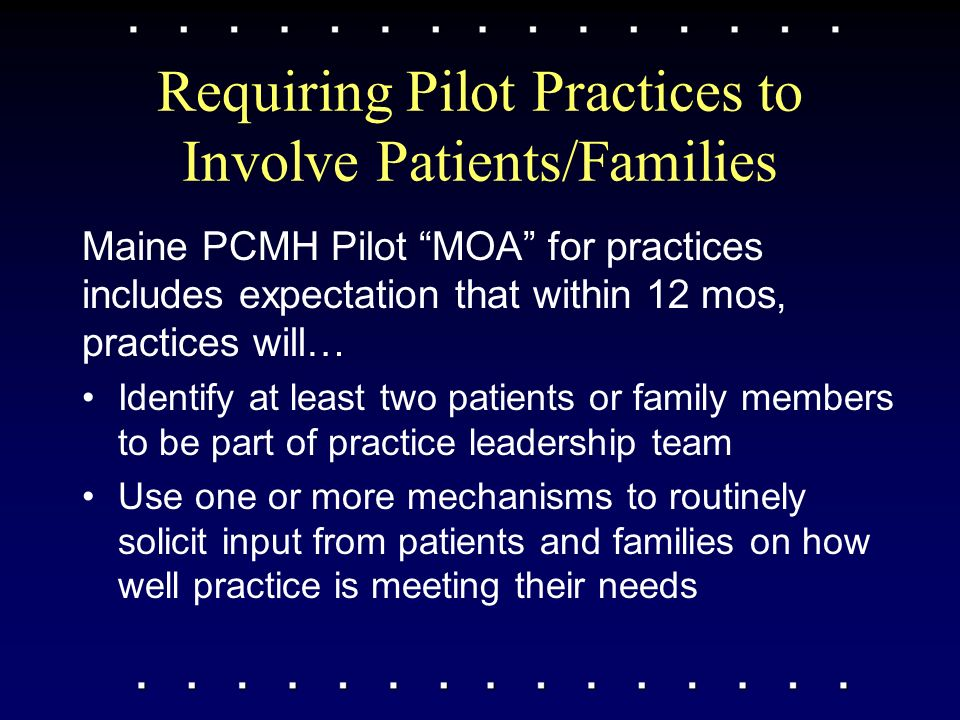 Requiring Pilot Practices to Involve Patients/Families Maine PCMH Pilot MOA for practices includes expectation that within 12 mos, practices will… Identify at least two patients or family members to be part of practice leadership team Use one or more mechanisms to routinely solicit input from patients and families on how well practice is meeting their needs