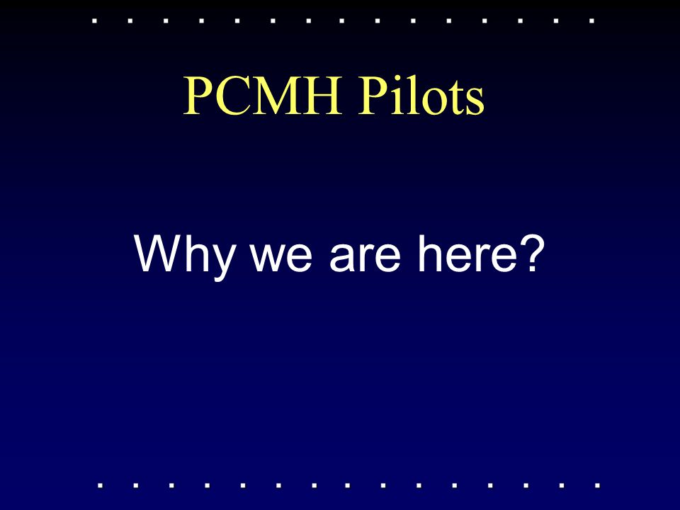 Why we are here PCMH Pilots