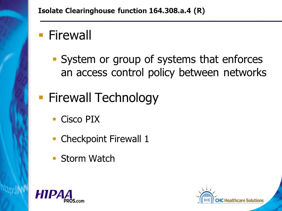 Isolate Clearinghouse function 164.308.a.4 (R) Firewall System or group of systems that enforces an access control policy between networks Firewall Technology Cisco PIX Checkpoint Firewall 1 Storm Watch