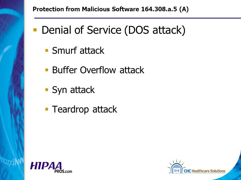 Protection from Malicious Software 164.308.a.5 (A) Denial of Service (DOS attack) Smurf attack Buffer Overflow attack Syn attack Teardrop attack