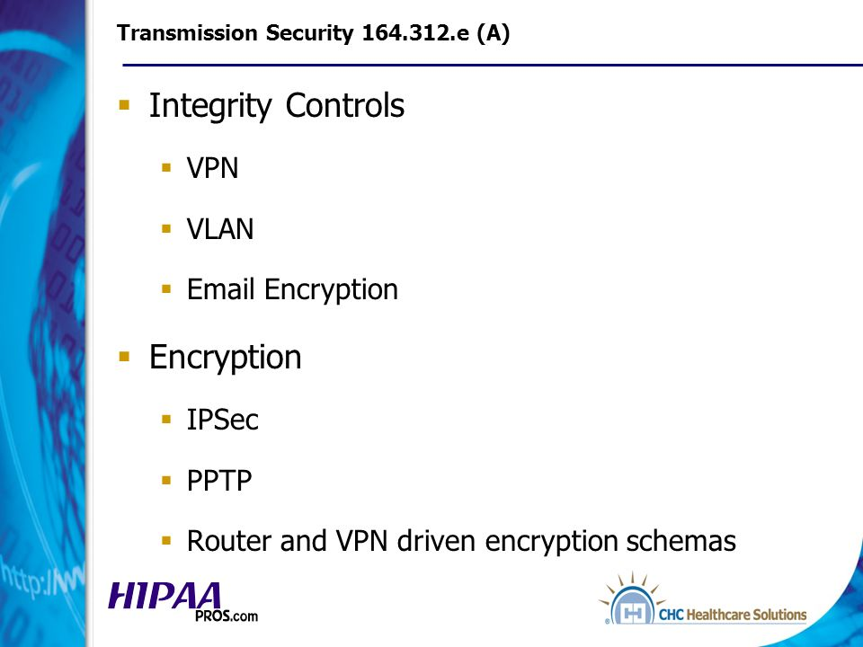 Transmission Security 164.312.e (A) Integrity Controls VPN VLAN Email Encryption Encryption IPSec PPTP Router and VPN driven encryption schemas