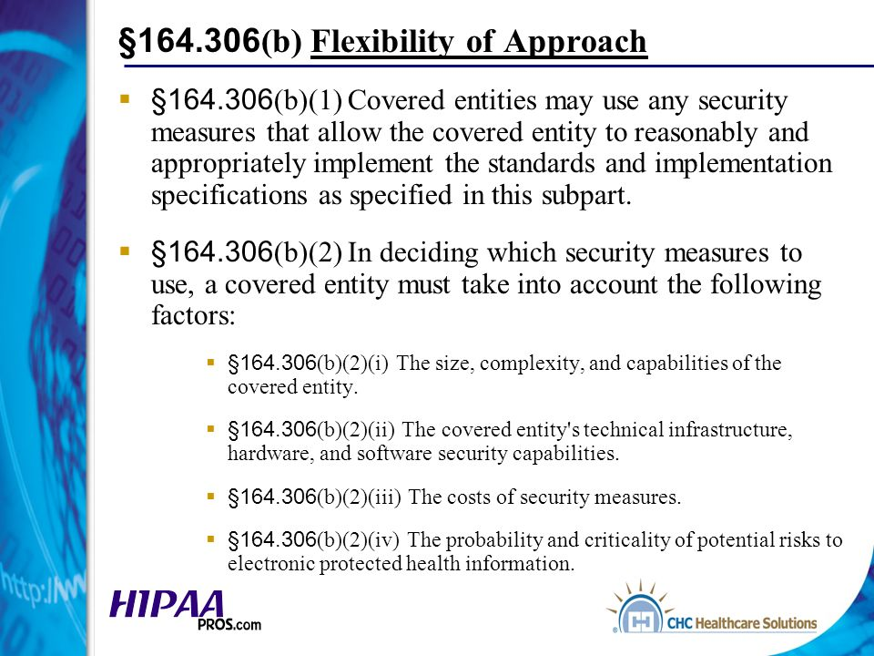 §164.306 (b) Flexibility of Approach §164.306 (b)(1) Covered entities may use any security measures that allow the covered entity to reasonably and appropriately implement the standards and implementation specifications as specified in this subpart.