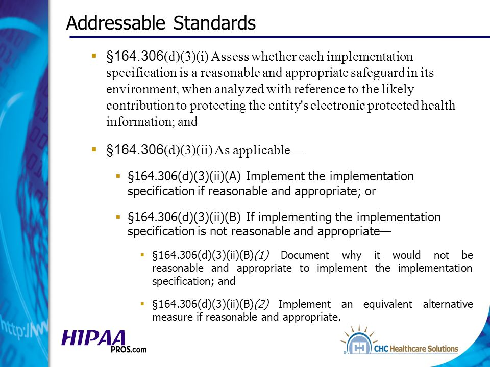 Addressable Standards §164.306 (d)(3)(i) Assess whether each implementation specification is a reasonable and appropriate safeguard in its environment, when analyzed with reference to the likely contribution to protecting the entity s electronic protected health information; and §164.306 (d)(3)(ii) As applicable §164.306(d)(3)(ii)(A) Implement the implementation specification if reasonable and appropriate; or §164.306(d)(3)(ii)(B) If implementing the implementation specification is not reasonable and appropriate §164.306(d)(3)(ii)(B)(1) Document why it would not be reasonable and appropriate to implement the implementation specification; and §164.306(d)(3)(ii)(B)(2) Implement an equivalent alternative measure if reasonable and appropriate.