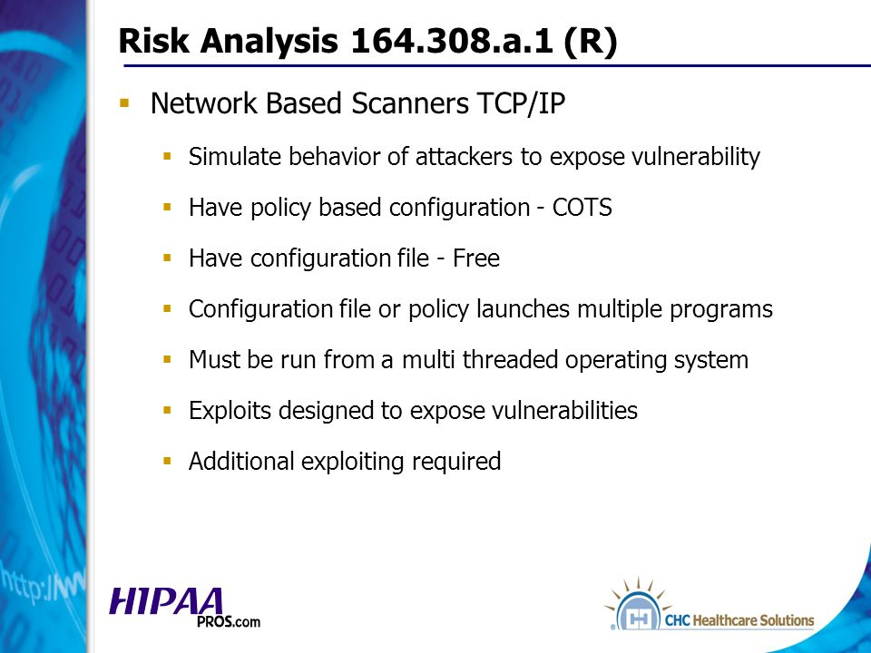 Risk Analysis 164.308.a.1 (R) Network Based Scanners TCP/IP Simulate behavior of attackers to expose vulnerability Have policy based configuration - COTS Have configuration file - Free Configuration file or policy launches multiple programs Must be run from a multi threaded operating system Exploits designed to expose vulnerabilities Additional exploiting required