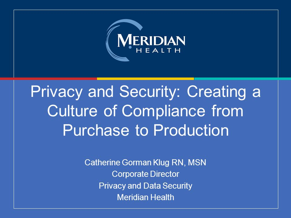 Privacy and Security: Creating a Culture of Compliance from Purchase to Production Catherine Gorman Klug RN, MSN Corporate Director Privacy and Data Security Meridian Health