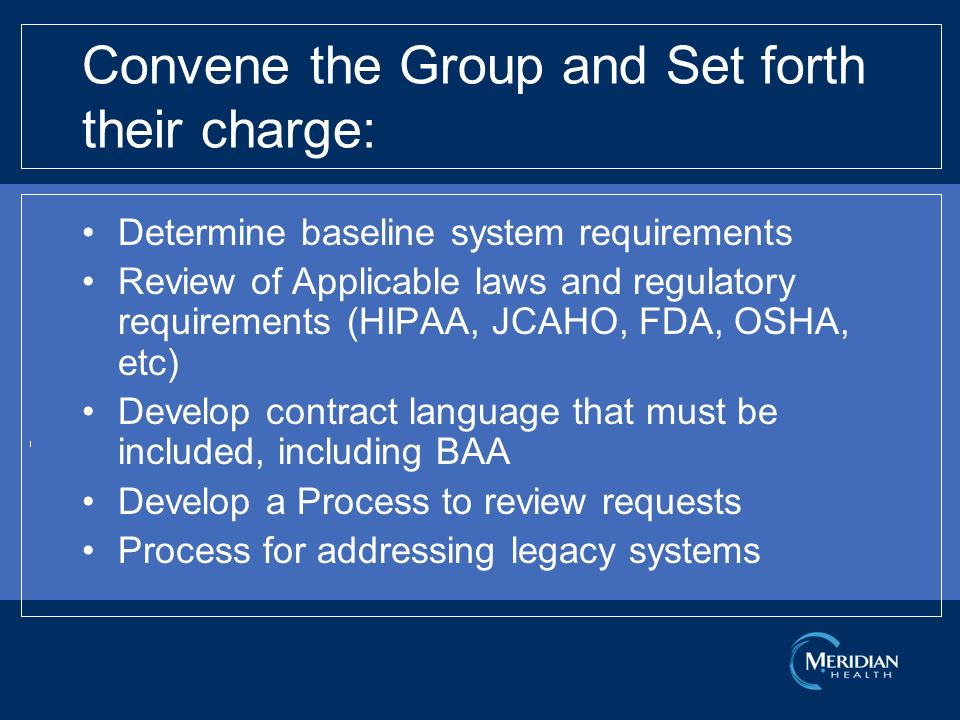 Convene the Group and Set forth their charge: Determine baseline system requirements Review of Applicable laws and regulatory requirements (HIPAA, JCAHO, FDA, OSHA, etc) Develop contract language that must be included, including BAA Develop a Process to review requests Process for addressing legacy systems