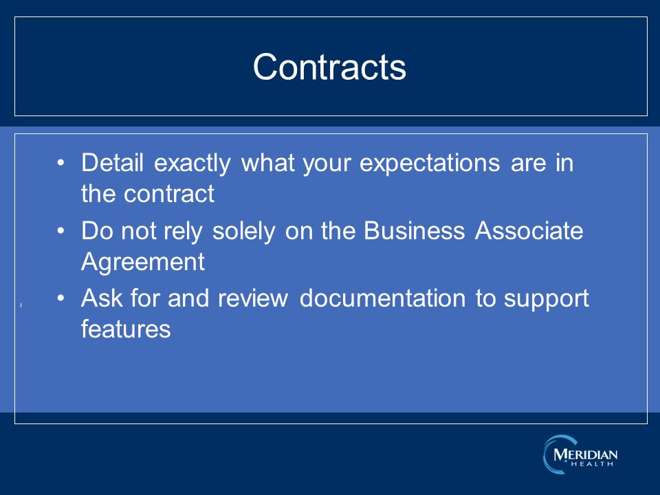 Contracts Detail exactly what your expectations are in the contract Do not rely solely on the Business Associate Agreement Ask for and review documentation to support features