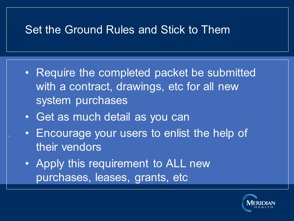 Set the Ground Rules and Stick to Them Require the completed packet be submitted with a contract, drawings, etc for all new system purchases Get as much detail as you can Encourage your users to enlist the help of their vendors Apply this requirement to ALL new purchases, leases, grants, etc
