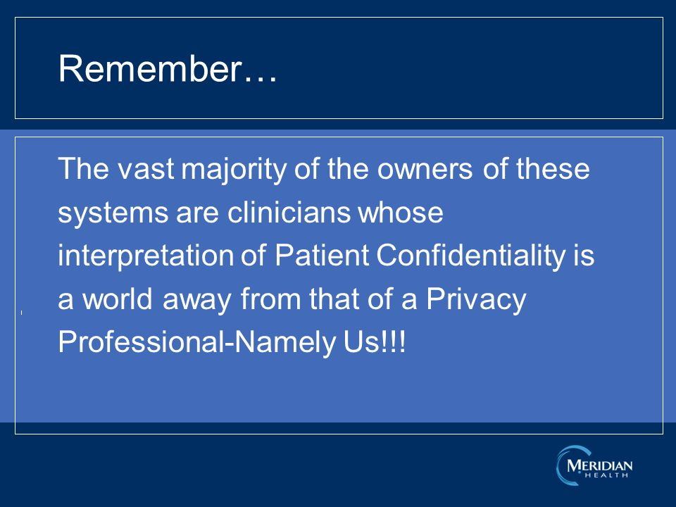 Remember… The vast majority of the owners of these systems are clinicians whose interpretation of Patient Confidentiality is a world away from that of a Privacy Professional-Namely Us!!!