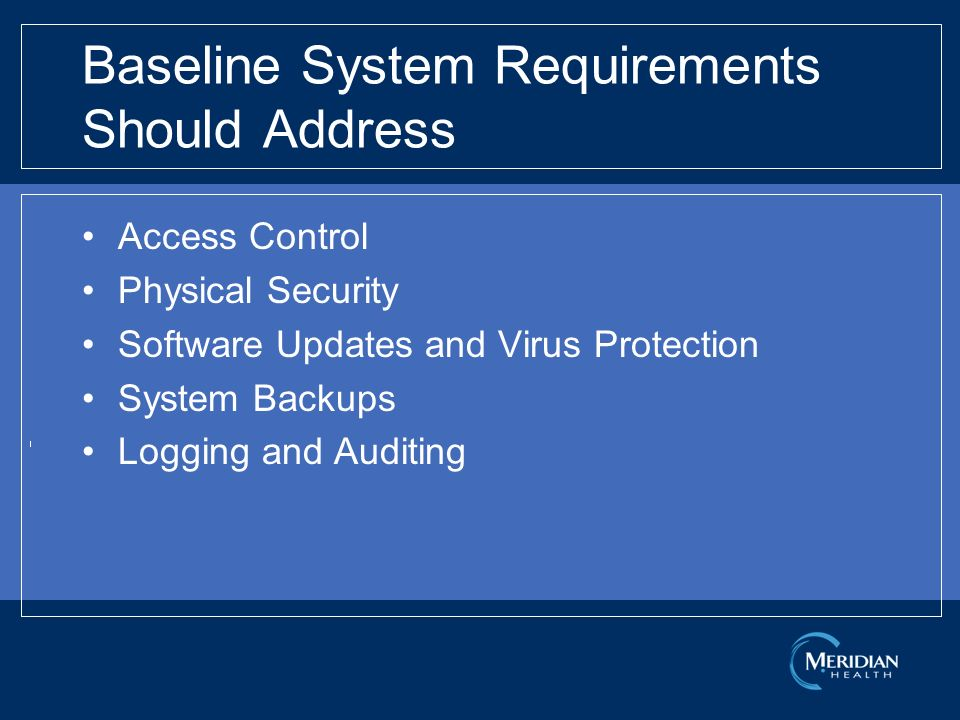 Baseline System Requirements Should Address Access Control Physical Security Software Updates and Virus Protection System Backups Logging and Auditing