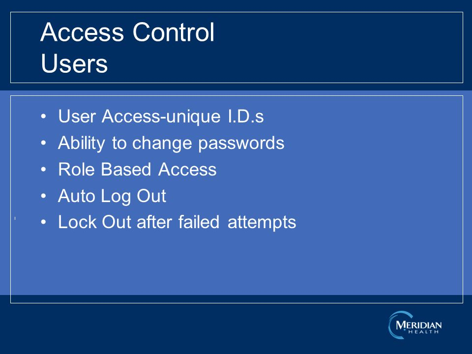 Access Control Users User Access-unique I.D.s Ability to change passwords Role Based Access Auto Log Out Lock Out after failed attempts