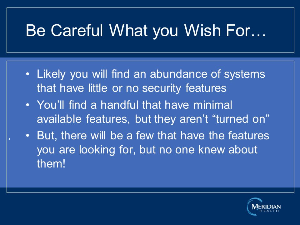 Be Careful What you Wish For… Likely you will find an abundance of systems that have little or no security features Youll find a handful that have minimal available features, but they arent turned on But, there will be a few that have the features you are looking for, but no one knew about them!