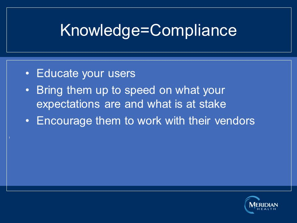 Knowledge=Compliance Educate your users Bring them up to speed on what your expectations are and what is at stake Encourage them to work with their vendors