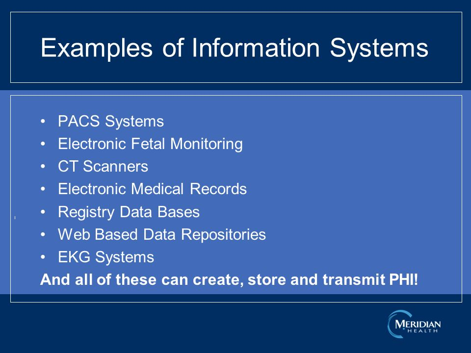 Examples of Information Systems PACS Systems Electronic Fetal Monitoring CT Scanners Electronic Medical Records Registry Data Bases Web Based Data Repositories EKG Systems And all of these can create, store and transmit PHI!