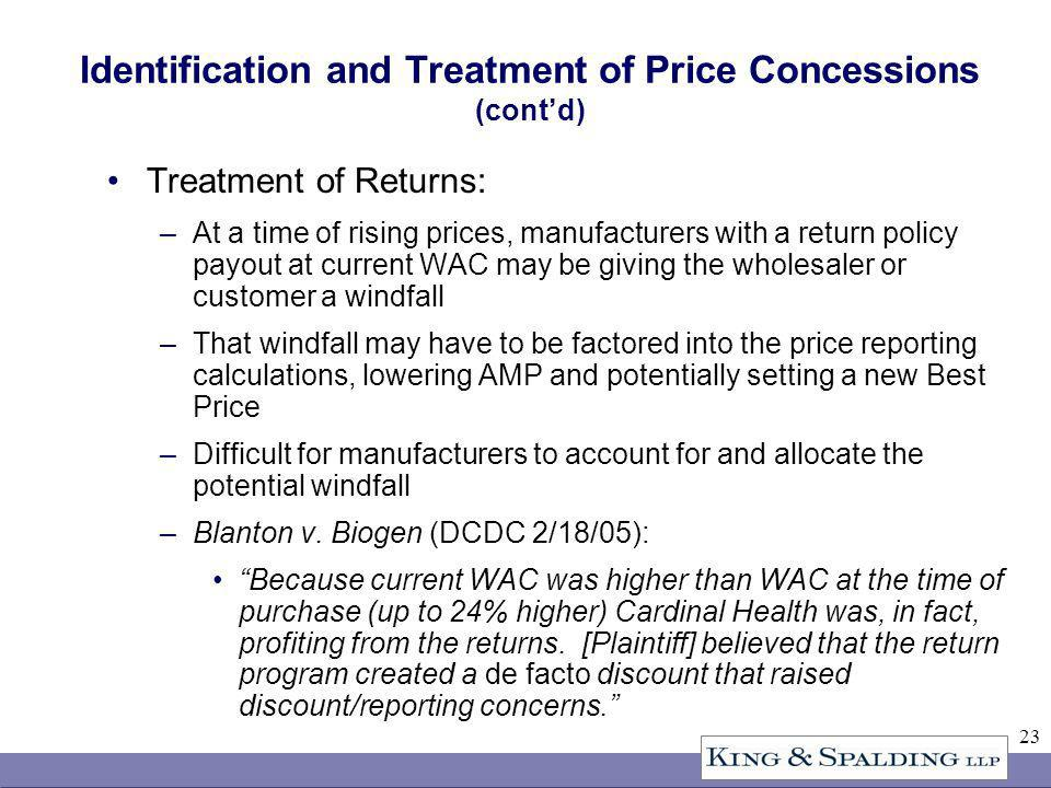 23 Identification and Treatment of Price Concessions (contd) Treatment of Returns: –At a time of rising prices, manufacturers with a return policy payout at current WAC may be giving the wholesaler or customer a windfall –That windfall may have to be factored into the price reporting calculations, lowering AMP and potentially setting a new Best Price –Difficult for manufacturers to account for and allocate the potential windfall –Blanton v.