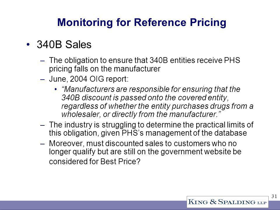 31 Monitoring for Reference Pricing 340B Sales –The obligation to ensure that 340B entities receive PHS pricing falls on the manufacturer –June, 2004 OIG report: Manufacturers are responsible for ensuring that the 340B discount is passed onto the covered entity, regardless of whether the entity purchases drugs from a wholesaler, or directly from the manufacturer.