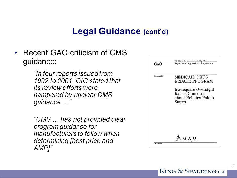 5 Legal Guidance (contd) Recent GAO criticism of CMS guidance: In four reports issued from 1992 to 2001, OIG stated that its review efforts were hampered by unclear CMS guidance … CMS … has not provided clear program guidance for manufacturers to follow when determining [best price and AMP]