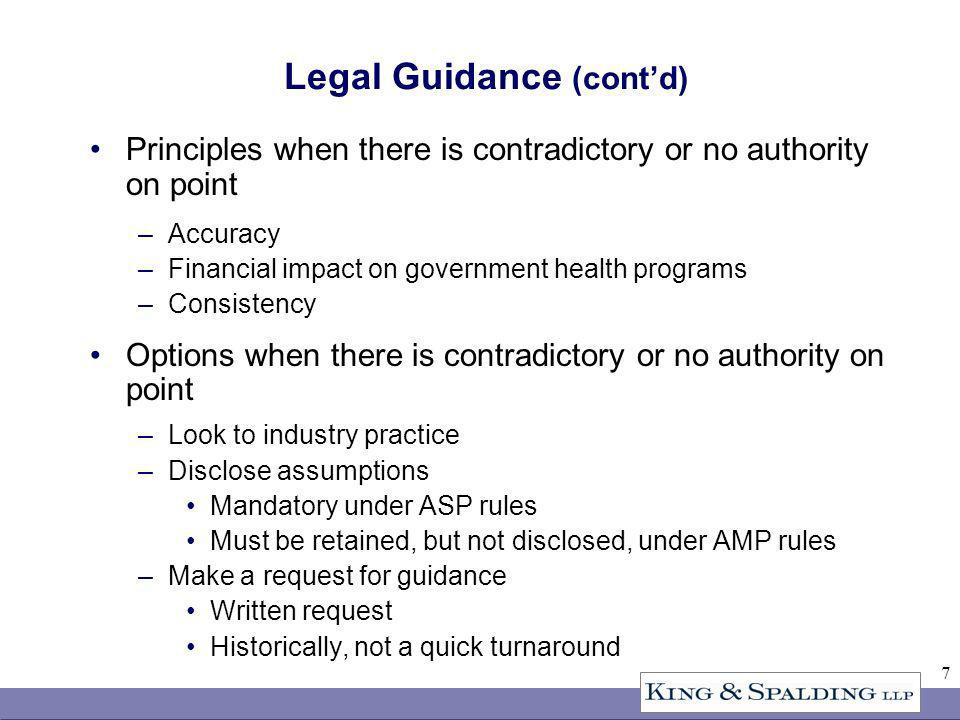 7 Legal Guidance (contd) Principles when there is contradictory or no authority on point –Accuracy –Financial impact on government health programs –Consistency Options when there is contradictory or no authority on point –Look to industry practice –Disclose assumptions Mandatory under ASP rules Must be retained, but not disclosed, under AMP rules –Make a request for guidance Written request Historically, not a quick turnaround