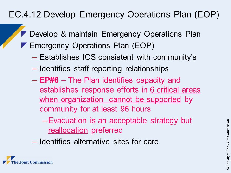 © Copyright, The Joint Commission EC.4.12 Develop Emergency Operations Plan (EOP) Develop & maintain Emergency Operations Plan Emergency Operations Plan (EOP) –Establishes ICS consistent with communitys –Identifies staff reporting relationships –EP#6 – The Plan identifies capacity and establishes response efforts in 6 critical areas when organization cannot be supported by community for at least 96 hours –Evacuation is an acceptable strategy but reallocation preferred –Identifies alternative sites for care