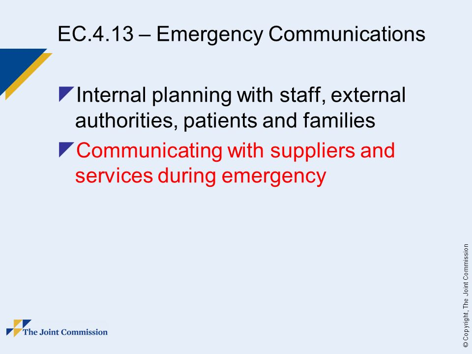 © Copyright, The Joint Commission EC.4.13 – Emergency Communications Internal planning with staff, external authorities, patients and families Communicating with suppliers and services during emergency