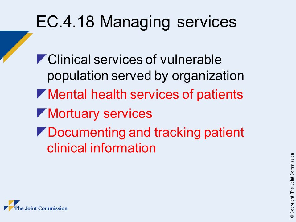© Copyright, The Joint Commission EC.4.18 Managing services Clinical services of vulnerable population served by organization Mental health services of patients Mortuary services Documenting and tracking patient clinical information