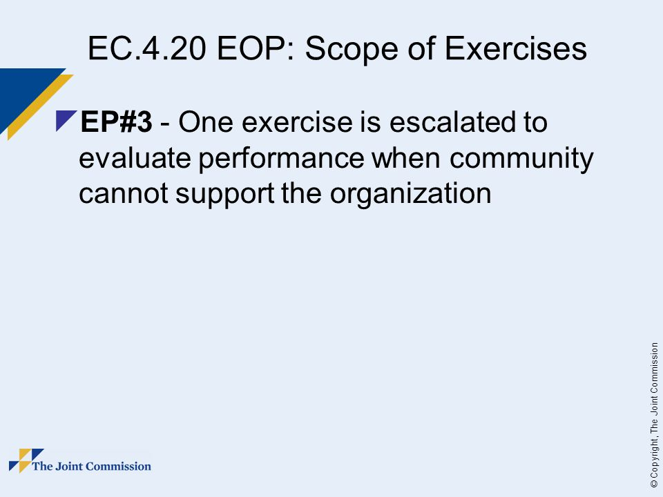 © Copyright, The Joint Commission EC.4.20 EOP: Scope of Exercises EP#3 - One exercise is escalated to evaluate performance when community cannot support the organization