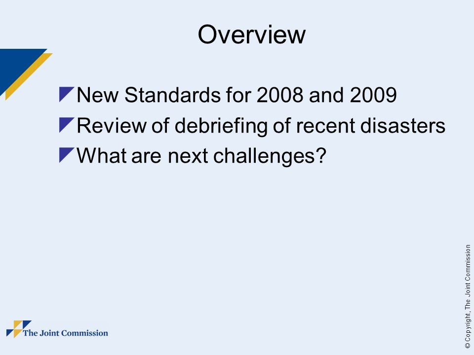 © Copyright, The Joint Commission Overview New Standards for 2008 and 2009 Review of debriefing of recent disasters What are next challenges