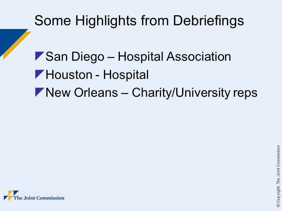© Copyright, The Joint Commission Some Highlights from Debriefings San Diego – Hospital Association Houston - Hospital New Orleans – Charity/University reps