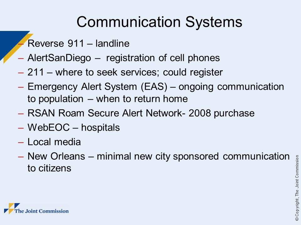 © Copyright, The Joint Commission Communication Systems –Reverse 911 – landline –AlertSanDiego – registration of cell phones –211 – where to seek services; could register –Emergency Alert System (EAS) – ongoing communication to population – when to return home –RSAN Roam Secure Alert Network purchase –WebEOC – hospitals –Local media –New Orleans – minimal new city sponsored communication to citizens