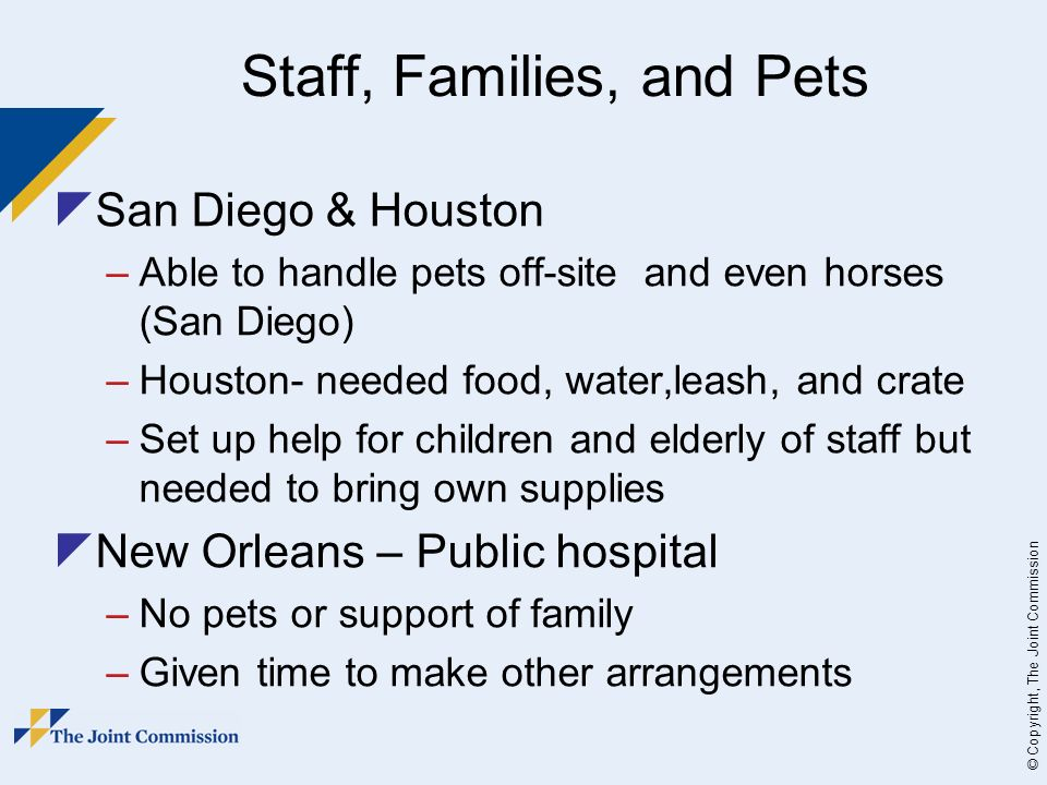 © Copyright, The Joint Commission Staff, Families, and Pets San Diego & Houston –Able to handle pets off-site and even horses (San Diego) –Houston- needed food, water,leash, and crate –Set up help for children and elderly of staff but needed to bring own supplies New Orleans – Public hospital –No pets or support of family –Given time to make other arrangements
