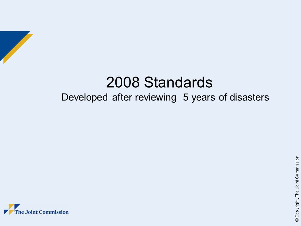 © Copyright, The Joint Commission 2008 Standards Developed after reviewing 5 years of disasters