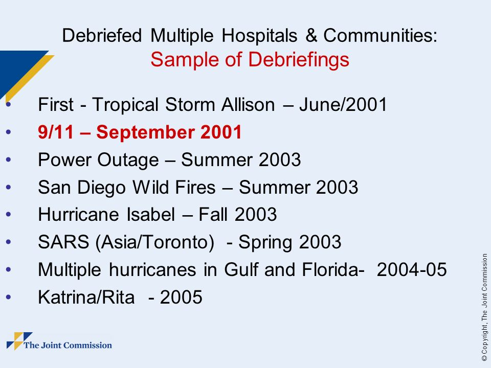 © Copyright, The Joint Commission Debriefed Multiple Hospitals & Communities: Sample of Debriefings First - Tropical Storm Allison – June/2001 9/11 – September 2001 Power Outage – Summer 2003 San Diego Wild Fires – Summer 2003 Hurricane Isabel – Fall 2003 SARS (Asia/Toronto) - Spring 2003 Multiple hurricanes in Gulf and Florida Katrina/Rita