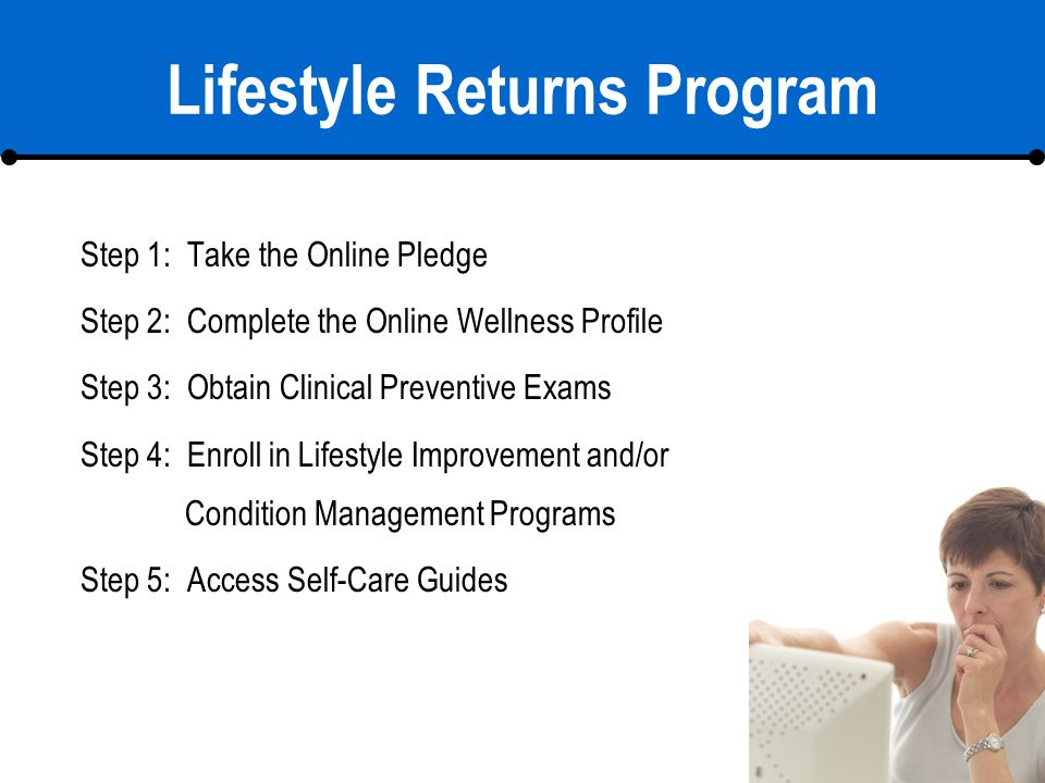11 Lifestyle Returns Program Step 1: Take the Online Pledge Step 2: Complete the Online Wellness Profile Step 3: Obtain Clinical Preventive Exams Step 4: Enroll in Lifestyle Improvement and/or Condition Management Programs Step 5: Access Self-Care Guides
