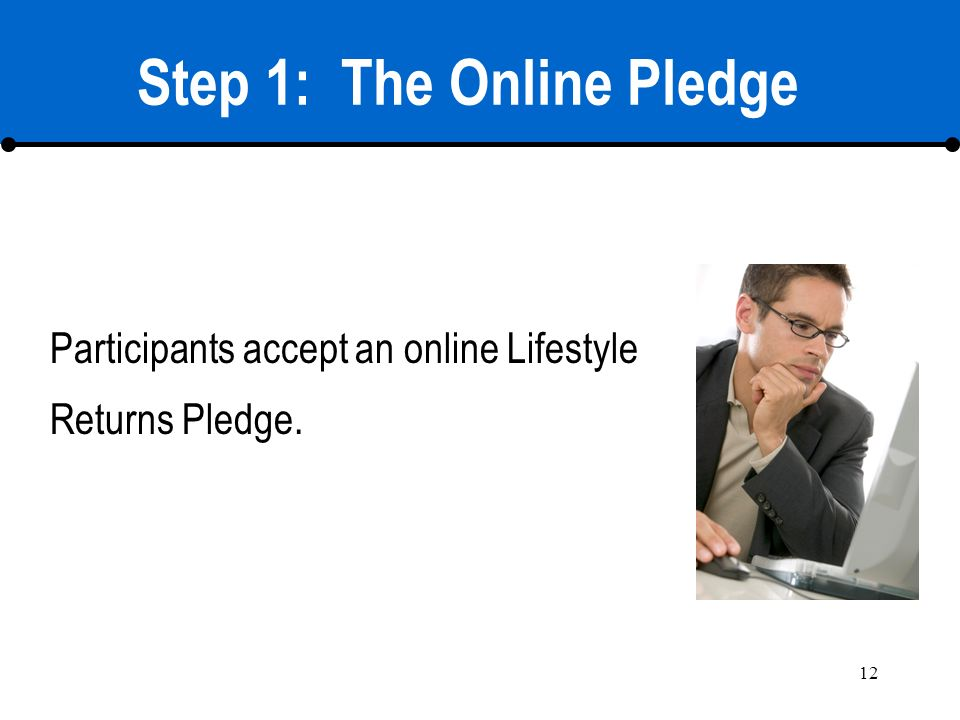 12 Step 1: The Online Pledge Participants accept an online Lifestyle Returns Pledge.