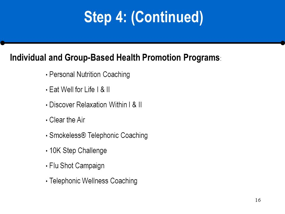 16 Step 4: (Continued) Personal Nutrition Coaching Eat Well for Life I & II Discover Relaxation Within I & II Clear the Air Smokeless® Telephonic Coaching 10K Step Challenge Flu Shot Campaign Telephonic Wellness Coaching Individual and Group-Based Health Promotion Programs :