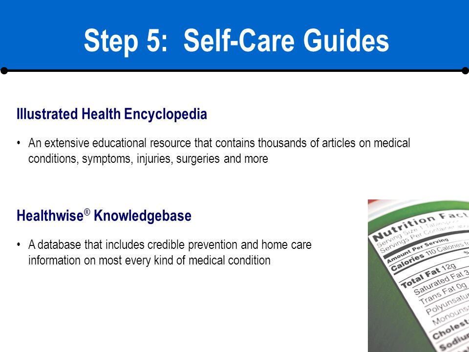 18 Step 5: Self-Care Guides Illustrated Health Encyclopedia Healthwise ® Knowledgebase An extensive educational resource that contains thousands of articles on medical conditions, symptoms, injuries, surgeries and more A database that includes credible prevention and home care information on most every kind of medical condition
