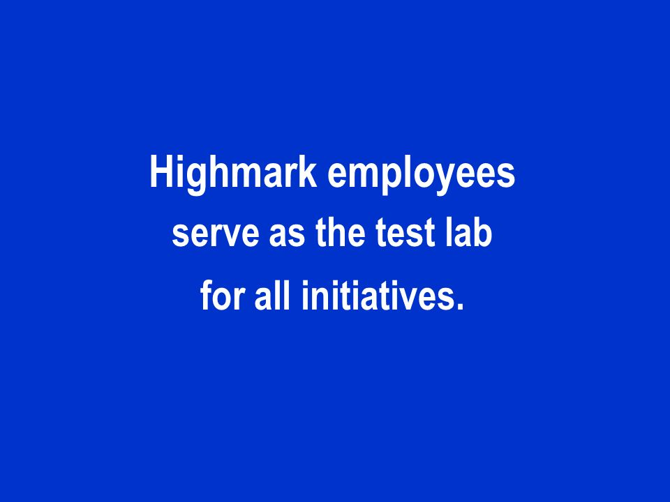 Highmark employees serve as the test lab for all initiatives.