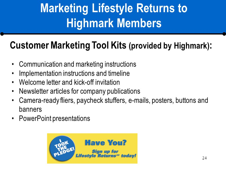 24 Marketing Lifestyle Returns to Highmark Members Communication and marketing instructions Implementation instructions and timeline Welcome letter and kick-off invitation Newsletter articles for company publications Camera-ready fliers, paycheck stuffers, e-mails, posters, buttons and banners PowerPoint presentations Customer Marketing Tool Kits (provided by Highmark) :