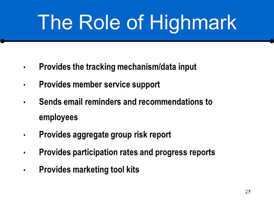 25 The Role of Highmark Provides the tracking mechanism/data input Provides member service support Sends email reminders and recommendations to employees Provides aggregate group risk report Provides participation rates and progress reports Provides marketing tool kits